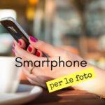 Smartphone per foto top, novità e low-cost