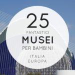 25 musei per bambini TOP Italia ed Europa