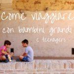 Come viaggiare con bambini grandi e teenagers