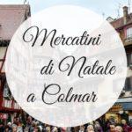 Colmar: il mercatino di Natale più bello del mondo