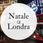 Natale a Londra: il meglio in tre giorni