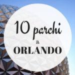 10 parchi imperdibili a Orlando USA