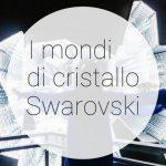 Swarovski: i Mondi di Cristallo