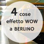 4 cose effetto WOW a Berlino