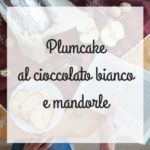 Plumcake al cioccolato bianco e mandorle