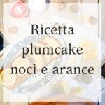 Plumcake noci e arance: la ricetta