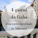 4 giorni da fiaba: il nostro itinerario invernale in Slovenia