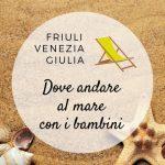 Friuli Venezia Giulia: dove andare al mare con i bambini
