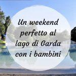 Un weekend perfetto al lago di Garda con i bambini